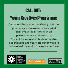 CALL OUT: Young Creatives Programme. Come and learn about a history that has previously been under represented. Share your idea of what this performance could look like. You will be supported to gain creative experiences and there will be other ways to be involved if you don't want to perform